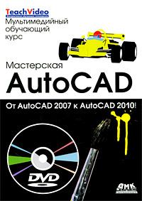 Т. Н. Климачева. Мастерская AutoCad. От AutoCad 2007 к AutoCad 2010 (+ DVD-ROM)