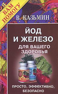 В. Казьмин. Йод и железо для вашего здоровья. Просто, эффективно, безопасно