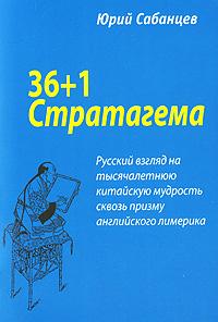 Книга 36+1 Стратагема. Русский взгляд на тысячелетнюю китайскую мудрость сквозь призму английского лимерика. Юрий Сабанцев