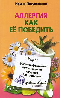 Ирина Пигулевская. Аллергия. Как ее победить. Простые и эффективные методы держать аллергию под контролем