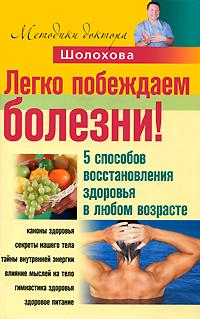 В. Шолохов Легко побеждаем болезни! 5 способов восстановления здоровья в любом возрасте кацудзо ниши золотые правила здоровья