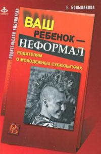 Елена Большакова Ваш ребенок - неформал