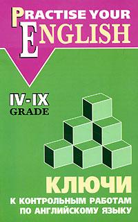 Practise Your English: 4-9 Grade / Ключи к контрольным работам по английскому языку. 4-9 класс