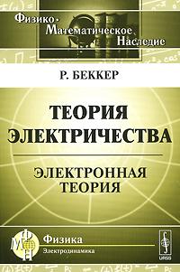 Р. Беккер Теория электричества. Электронная теория с н вергелес теоретическая физика общая теория относительности учебное пособие