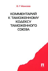Е. Г. Моисеев. Комментарий к Таможенному кодексу Таможенного союза