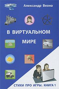 Александр Веона В виртуальном мире. Стихи про игры. Книга 1