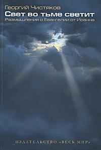 Георгий Чистяков Свет во тьме светит. Размышления о Евангелии от Иоанна