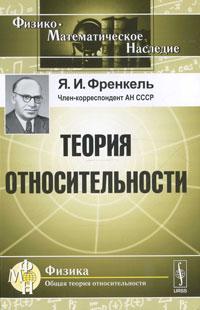 Я. И. Френкель Теория относительности с н вергелес теоретическая физика общая теория относительности учебное пособие