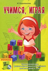 И. Королькова Учимся, играя. Практический курс раннего музыкально-эстетического развития детей 3-5 лет (+ CD)