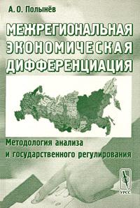 Межрегиональная экономическая дифференциация. Методология анализа и государственного регулирования