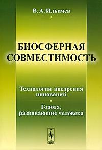 В. А. Ильичев Биосферная совместимость. Технологии внедрения инноваций. Города, развивающие человека