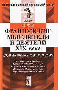 П. Луи Французские мыслители и деятели XIX века. Социальная философия