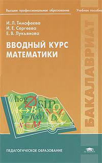 И. Л. Тимофеева, И. Е. Сергеева, Е. В. Лукьянова. Вводный курс математики