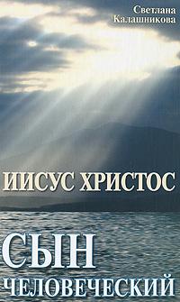Светлана Калашникова Иисус Христос - сын человеческий