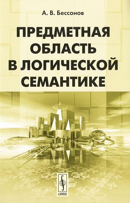А. В. Бессонов Предметная область в логической семантике а в бессонов предметная область в логической семантике