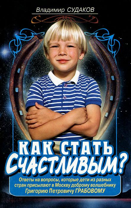 Как стать счастливым? Ответы на вопросы, которые дети из разных стран присылают в Москву доброму волшебнику Г. П. Грабову