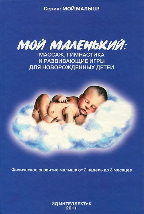 А. А. Федулова. Мой маленький. Массаж, гимнастика и развивающие игры для новорожденных детей