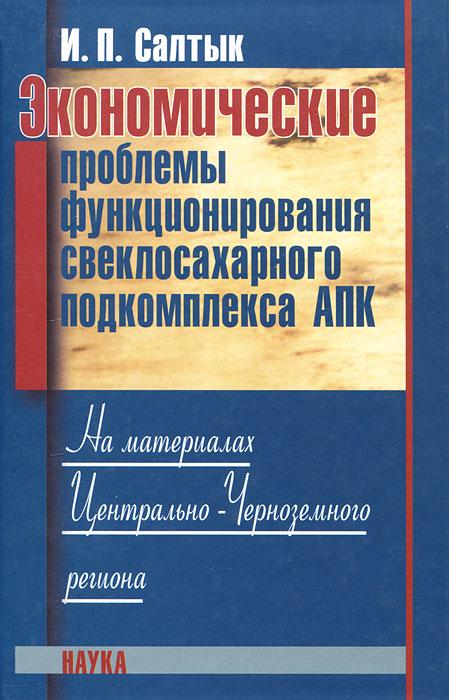 Экономические проблемы функционирования свеклосахарного подкомплекса АПК. На материалах Центрально-Черноземного региона