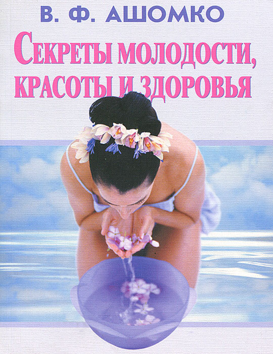 В. Ф. Ашомко Секреты молодости, красоты и здоровья кацудзо ниши золотые правила здоровья