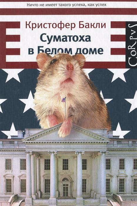 Кристофер Бакли Суматоха в Белом доме кристофер сташефф