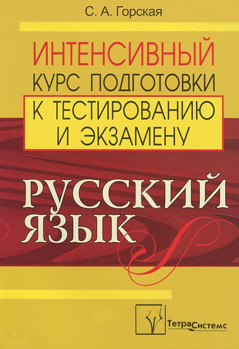С. А. Горская Русский язык. Интенсивный курс подготовки к тестированию и экзамену