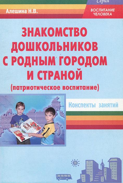 Знакомство дошкольников с родным городом и страной (патриотическое воспитание). Конспекты занятий