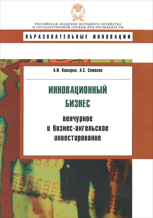 А. И. Каширин,  А. С. Семенов. Инновационный бизнес. Венчурное и бизнес-ангельское инвестирование