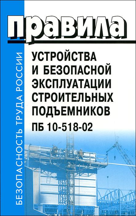 Алексей Сапрыкин Правила устройства и безопасной эксплуатации строительных подъемников ПБ 10-518-02 правила устройства и безопасной эксплуатации водолазных барокамер
