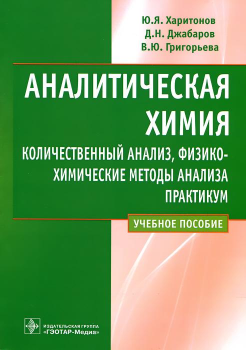 Аналитическая химия. Количественный анализ, физико-химические методы анализа. Практикум
