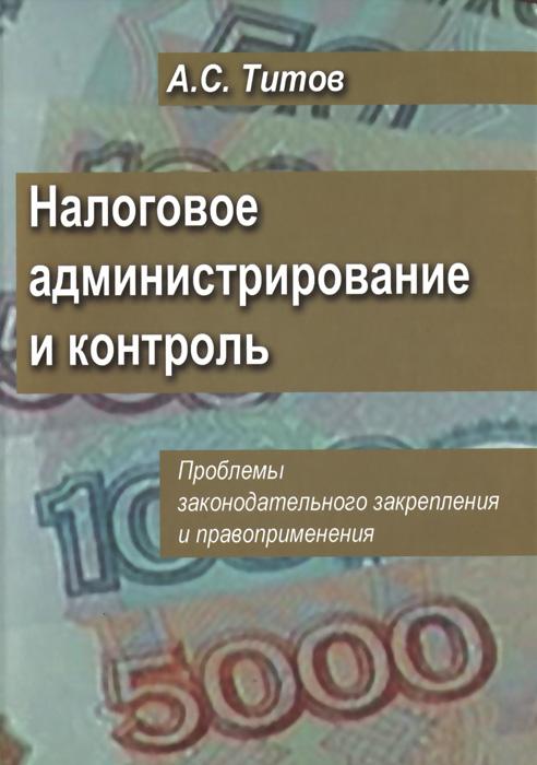 А. С. Титов. Налоговое администрирование и контроль. Проблемы законодательного закрепления и правоприменения