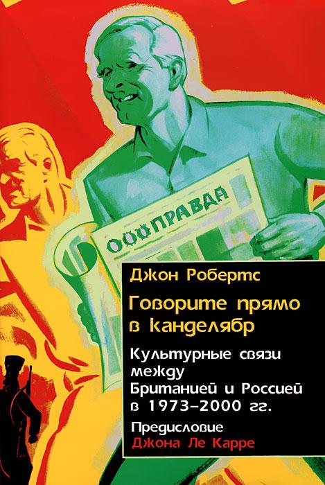 Говорите прямо в канделябр. Культурные связи между Британией и Россией в 1973-2000 гг.