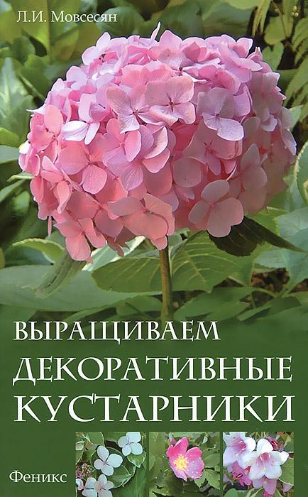 Л. И. Мовсесян Выращиваем декоративные кустарники декоративные многолетние кустарники в украине
