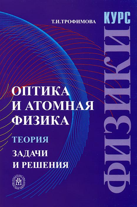 Курс физики. Оптика и атомная физика. Теория. Задачи и решения
