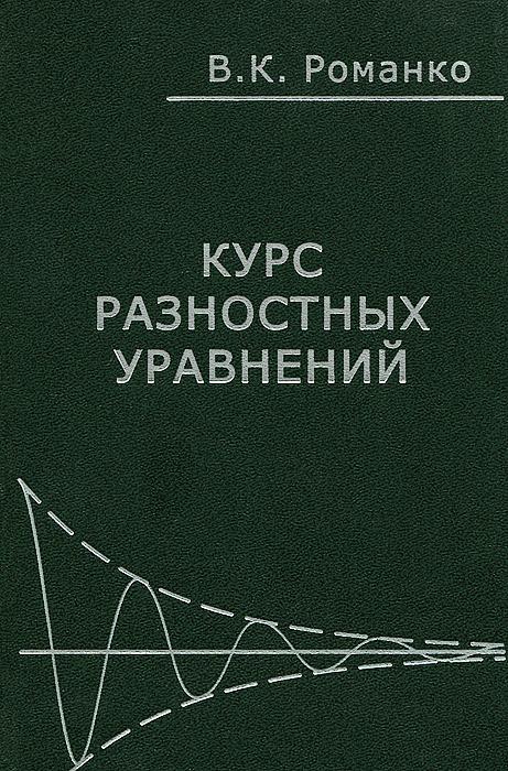 В. К. Романко Курс разностных уравнений романко в к разностные уравнения учебное пособие