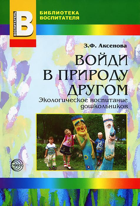 З. Ф. Аксенова Войди в природу другом. Экологическое воспитание дошкольников