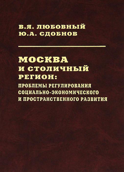 Москва и столичный регион. Проблемы регулирования социально-экономического и пространственного развития