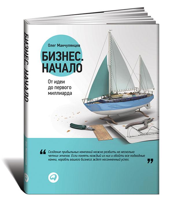 Олег Манчулянцев Бизнес. Начало. От идеи до первого миллиарда