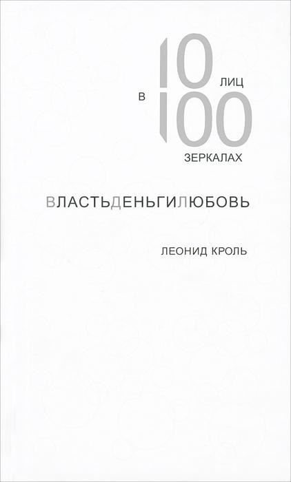 Леонид Кроль. ВластьДеньгиЛюбовь. 10 лиц в 100 зеркалах