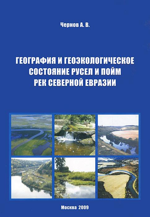 А. В. Чернов География и геоэкологическое состояние русел пойм рек Северной Евразии