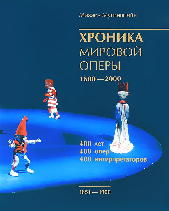 Михаил Мугинштейн Хроника мировой оперы. 1600-2000. Том 2. 1851-1900