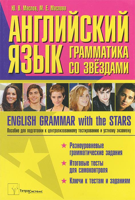 Ю. В. Маслов, М. Е. Маслова English Grammar with the Stars / Английский язык. Грамматика со звездами. Пособие для подготовки к централизованному тестированию и устному экзамену