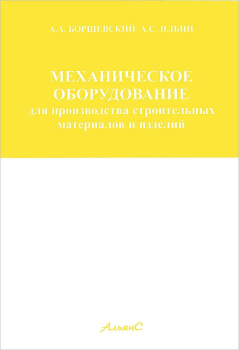 А. А. Борщевский, А. С. Ильин. Механическое оборудование для производства строительных материалов и изделий