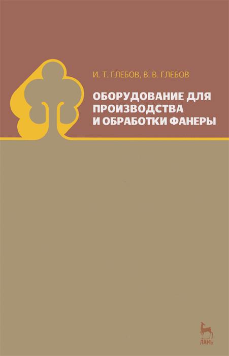 И. Т. Глебов, В. В. Глебов Оборудование для производства и обработки фанеры остатки фанеры купить в минске