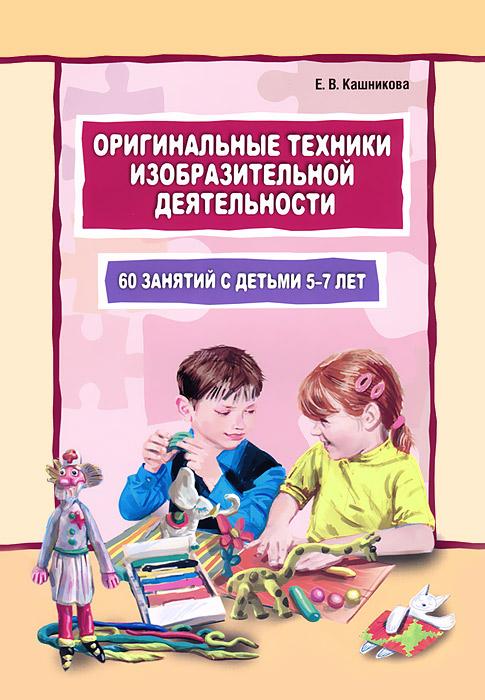 Оригинальные техники изобразительной деятельности. 60 занятий с детьми 5-7 лет