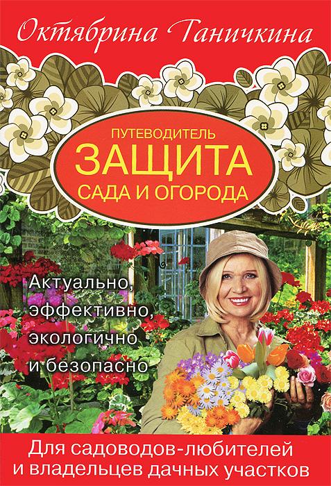 Октябрина Ганичкина,Александр Ганичкин Путеводитель. Защита сада и огорода