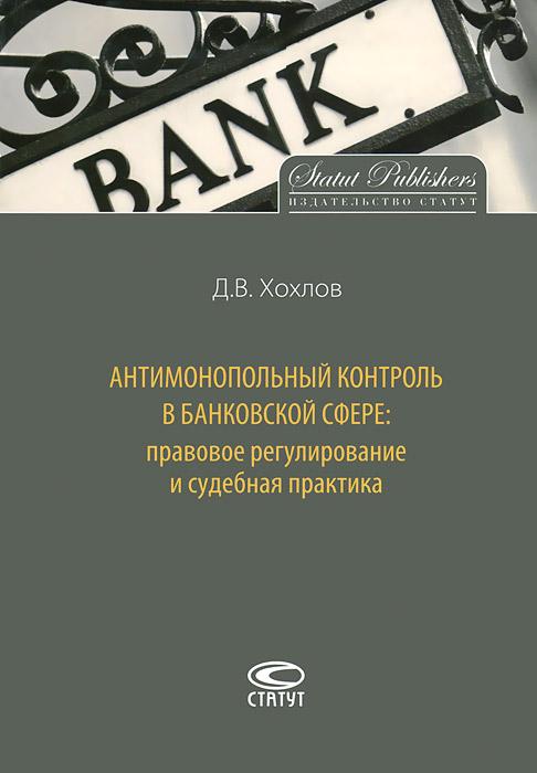 Д. В. Хохлов Антимонопольный контроль в банковской сфере. Правовое регулирование и судебная практика