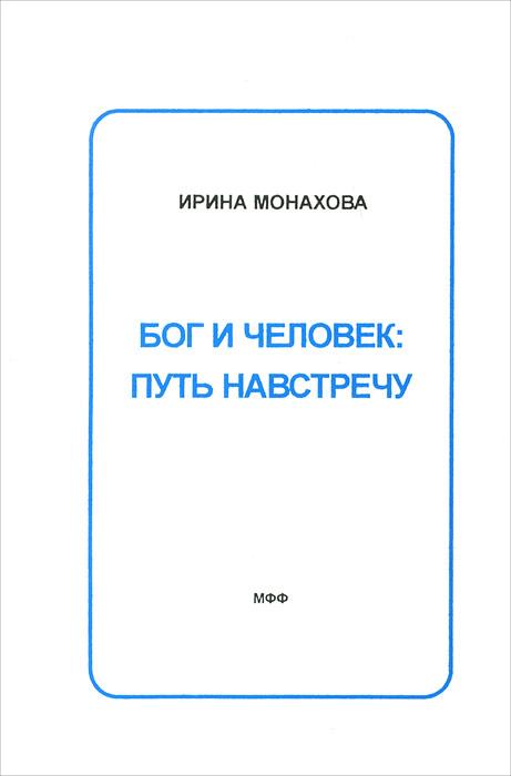 Ирина Монахова Бог и человек. Путь навстречу