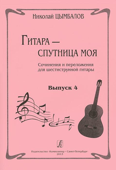 Николай Цымбалов. Гитара - спутница моя. Сочинения и переложения для шестиструнной гитары. Выпуск 4