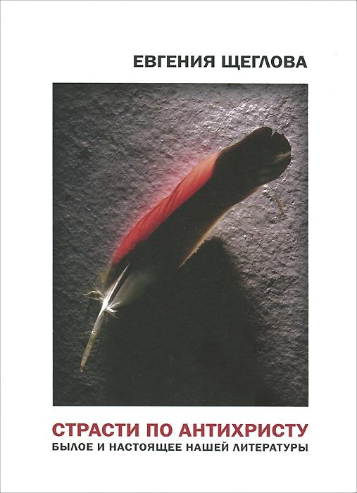 Евгения Щеглова Страсти по Антихристу. Былое и настоящее нашей литературы александр соловьев 0 страсти по спорту