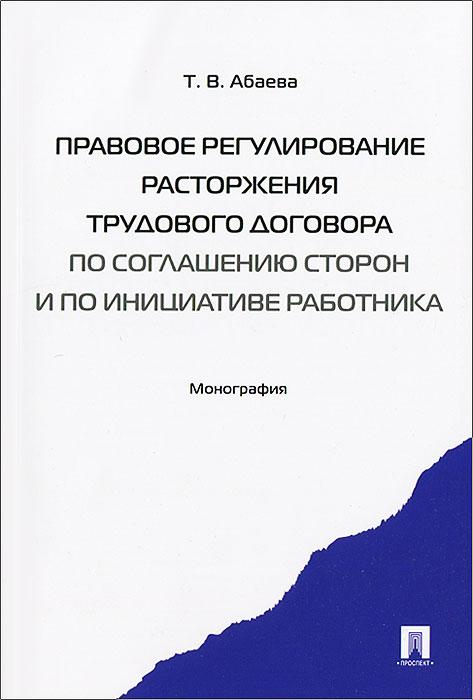 Правовое регулирование расторжения трудового договора по соглашению сторон и по инициативе работника